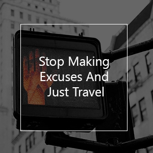 stop sign with text overlay stop making excuses and just travel