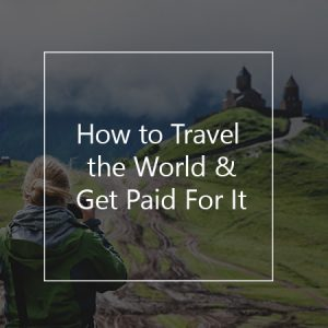 how to travel the world and get paid for it