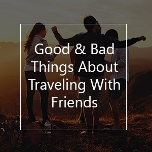 good and bad things traveling with friends